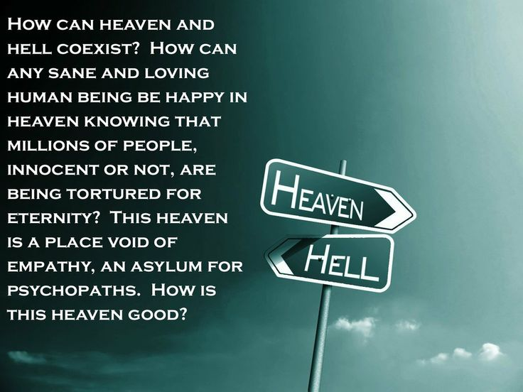 How can heaven be good when any sane and loving person in heaven would be deeply and eternally troubled by the idea of anyone being tortured for all eternity in hell?