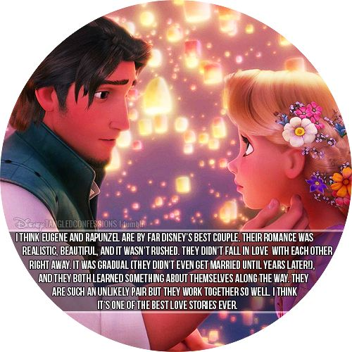 """""""I think Eugene and Rapunzel are by far Disney's best couple. Their romance was realistic, beautiful, and it wasn't rushed. They didn't fall in love with each other right away. It was gradual (they didn't even get married until years later!), and they both learned something about themselves along the way. They are such an unlikely pair but they work together so well. I think it's one of the best love stories ever."""""""