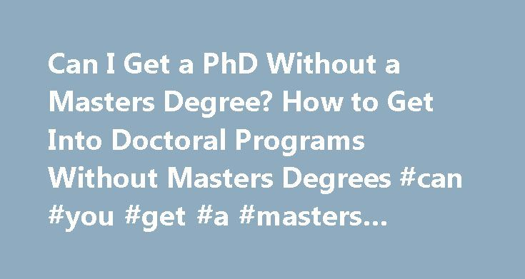 Can I Get a PhD Without a Masters Degree? How to Get Into Doctoral Programs Without Masters Degrees #can #you #get #a #masters #degree #online http://new-mexico.remmont.com/can-i-get-a-phd-without-a-masters-degree-how-to-get-into-doctoral-programs-without-masters-degrees-can-you-get-a-masters-degree-online/  # Why Get a Master's Degree? Generally there are two reasons to earn a master's degree. as an end in itself (either just for the knowledge or for career advancement) or as a step on the…