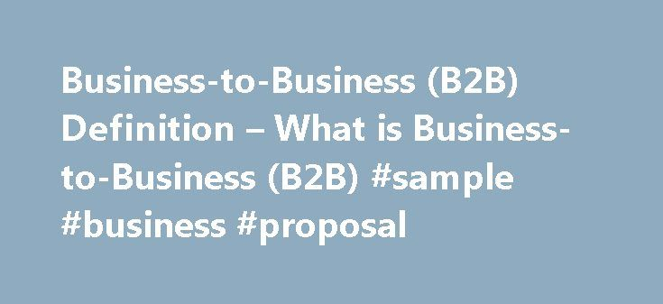 Business-to-Business (B2B) Definition – What is Business-to-Business (B2B) #sample #business #proposal http://bank.remmont.com/business-to-business-b2b-definition-what-is-business-to-business-b2b-sample-business-proposal/  #business to business # Business-to-Business (B2B) What is Business-to-Business (B2B)? Business-to-business B2B refers to commerce between two businesses rather than to commerce between a business and an individual consumer. Transactions at the wholesale level are usually…