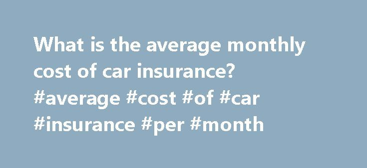 What is the average monthly cost of car insurance? #average #cost #of #car #insurance #per #month http://south-sudan.remmont.com/what-is-the-average-monthly-cost-of-car-insurance-average-cost-of-car-insurance-per-month/  # Average Monthly Car Insurance Cost Here's what you need to know. The average car insurance rates will depend on a variety of factors that includes both personal and public factors Finding the average car insurance rates can be done easily through an online web search…