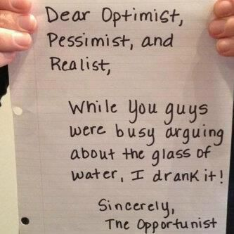 """""""Dear Optimist, Pessimist and Realist,   While you guys were busy arguing about the glass of water, I drank it!  Sincerely,   The Opportunist"""""""