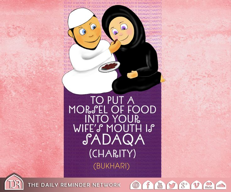 Prophet Muhammad (peace be upon him) said:  To put a Morsel (a small piece) of Food into your Wife's mouth is Charity.   [Bukhari]