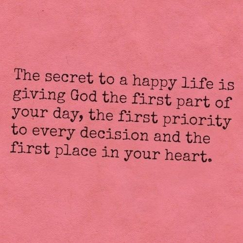 secret to a happy life is God first. – Brook R.