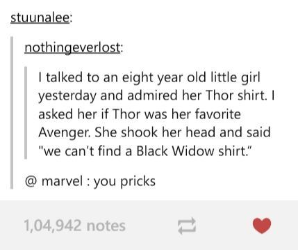 Black Widow needs a movie (several, if possible), a t-shirt/clothes line, a toy line, and just about anything else any male superhero has that she doesn't.