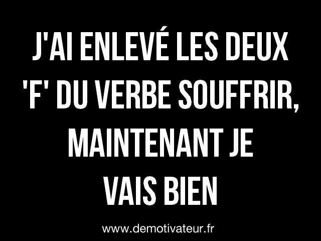 """I took the two 'F's out of suffer, and now I'm doing good.' ( suffer in French= souffrir, when you take out the """"F's you get 'sourir', which means smile :)"""