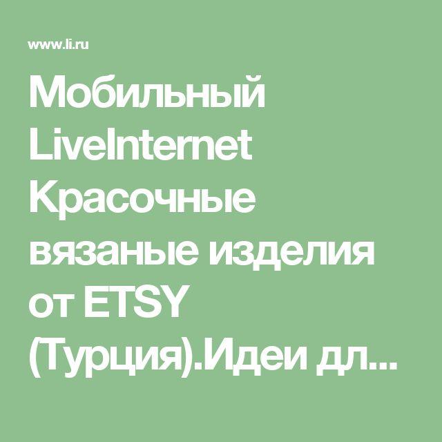 Мобильный LiveInternet Красочные вязаные изделия от ETSY (Турция).Идеи для вязания | ЛЮСИ66 - ЛЮСИ66 |