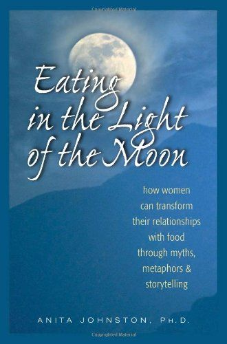 Eating in the Light of the Moon: How Women Can Transform Their Relationship with Food Through Myths, Metaphors, and Storytelling by Anita A. Johnston PhD.