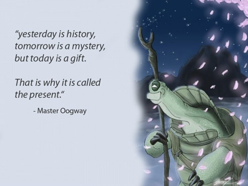 Yesterday is history,  tomorrow is a mystery,  but today is a gift.  That is why it is call the present.