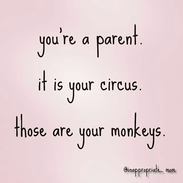 You're a parent. It's your circus. Those are your monkeys.