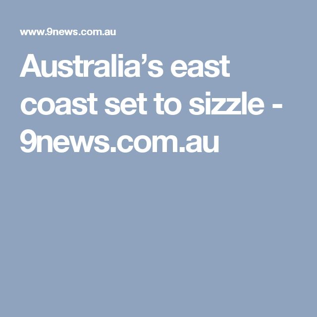 Australia's east coast set to sizzle - 9news.com.au
