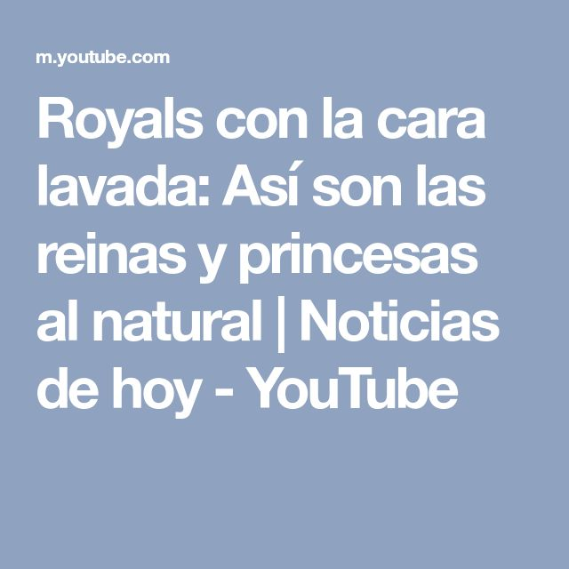 Royals con la cara lavada: Así son las reinas y princesas al natural   Noticias de hoy - YouTube
