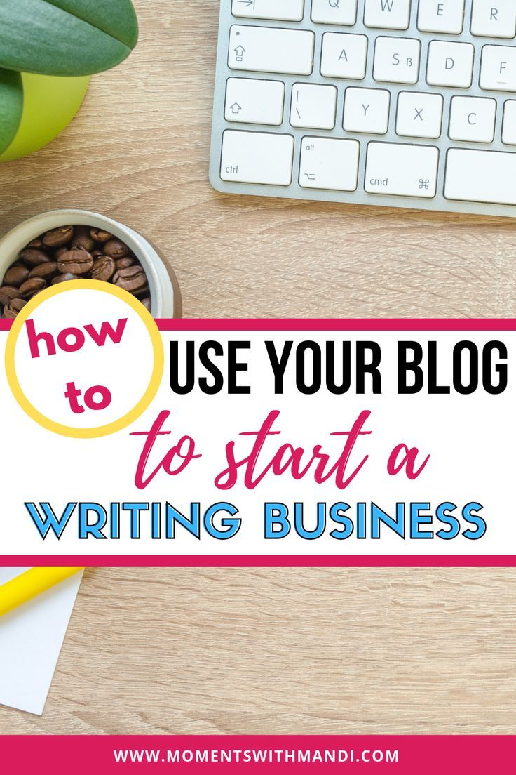 Have A Blog Great Use Your Blog To Start A Writing Business And