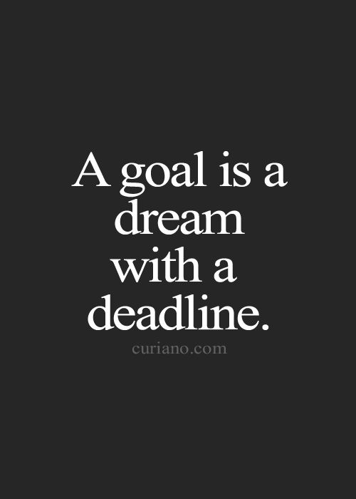 """""""a goal is a dream with a deadline."""""""