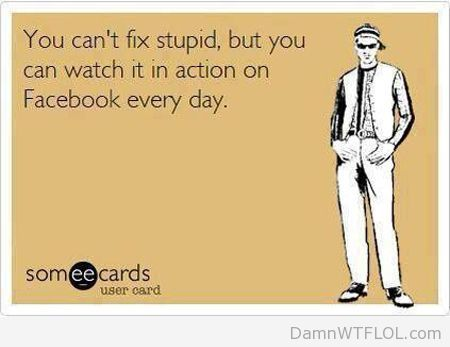 You can't fix stupid but you can watch them in action on Facebook every day
