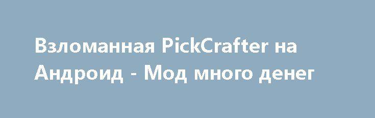 Взломанная PickCrafter на Андроид - Мод много денег http://android-gamerz.ru/2710-vzlomannaya-pickcrafter-na-android-mod-mnogo-deneg.html