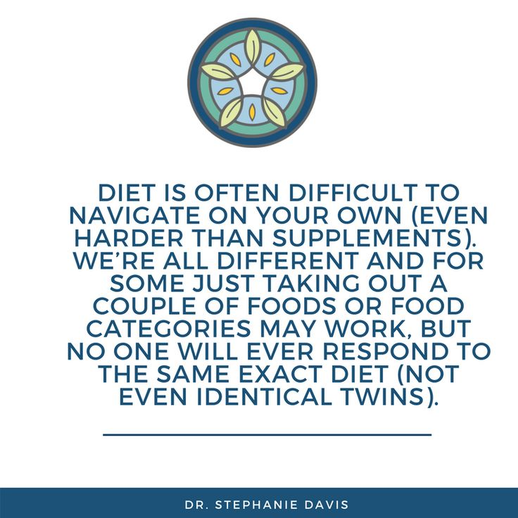 diet is often difficult to navigate on your own (even harder than supplements). We're all different and for some just taking out a couple of foods or food categories may work, but no one will ever respond to the same exact diet (not even identical twins). - Dr. Stephanie Davis