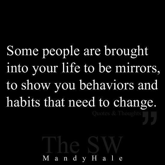Some people are brought into your life to be mirrors, to show you behaviors & habits that need to change.