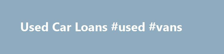 Used Car Loans #used #vans http://india.remmont.com/used-car-loans-used-vans/  #used car loan rates # Used Car Loan There are many good reasons to buy a used car: overall cost, value for the money, and cheaper insurance. Here's a quick guide about used car loans and rates. How to Get the Best Rate A good rate on your used car loan can end up saving you lots of money over the life of the loan, and make it easier to fit a car payment into your budget. Here are a few things that will help: Know…