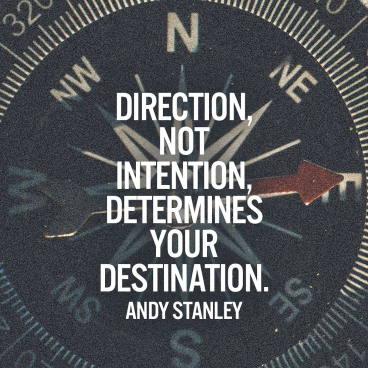 Direction, not intention, determines your destination. – Andy Stanley