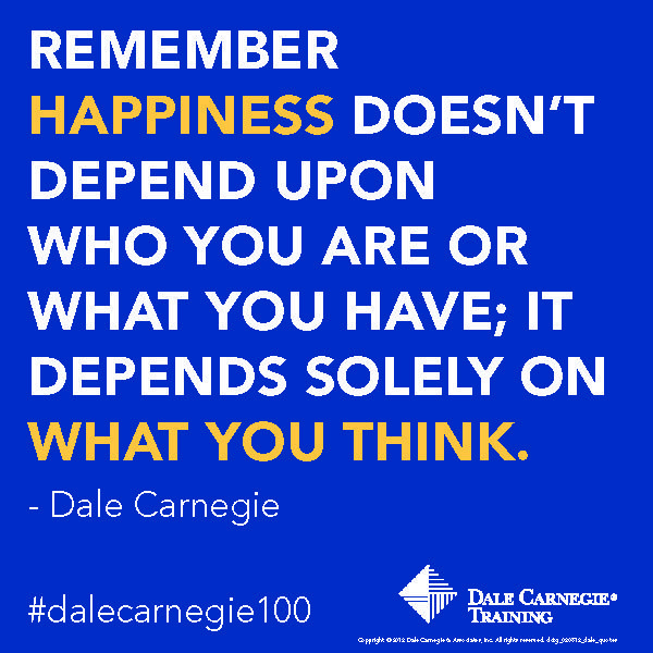 """Remember happiness doesn't depend upon who you are or what you have; it depends solely on what you think."" - Dale Carnegie"