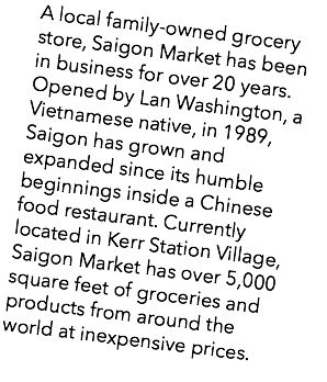 A local family-owned grocery store, Saigon Market has been in business for over 20 years. Opened by Lan Washington, a Vietnamese native, in 1989, Saigon has grown and expanded since its humble beginnings inside a Chinese food restaurant. Currently located in Kerr Station Village, Saigon Market has over 5,000 square feet of groceries and products from around the world at inexpensive prices.
