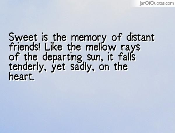 Sweet is the memory of distant friends! Like the mellow rays of the departing sun, it falls tenderly, yet sadly, on the heart.