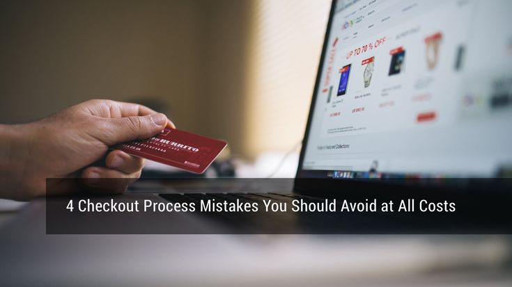 4 Checkout Process Mistakes You Should Avoid at All Costs