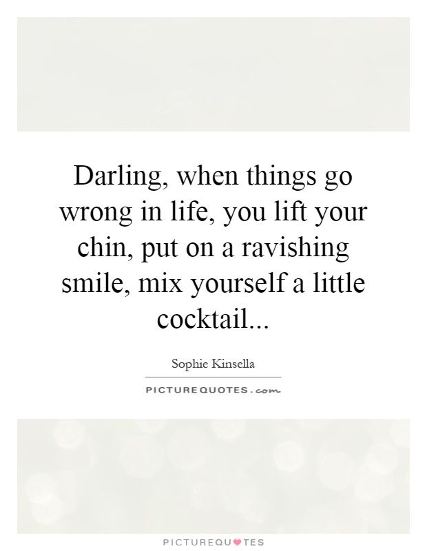 Darling, when things go wrong in life, you lift your chin, put on a ravishing smile, mix yourself a little cocktail. Sophie Kinsella quotes on PictureQuotes.com.