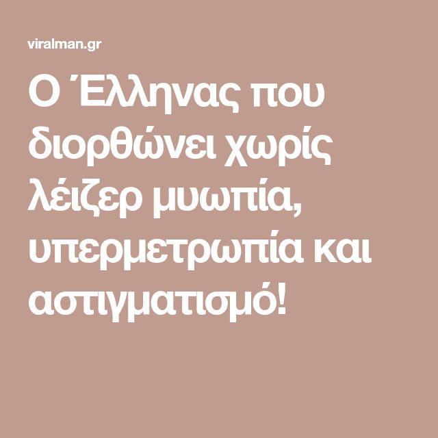 Ο Έλληνας που διορθώνει χωρίς λέιζερ μυωπία, υπερμετρωπία και αστιγματισμό!