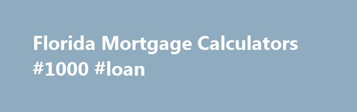 Florida Mortgage Calculators #1000 #loan http://loan-credit.nef2.com/florida-mortgage-calculators-1000-loan/  #loan mortgage calculator # Florida Mortgage Calculators The Basic Mortgage Calculator. Before you contact a Florida mortgage lender, you should use the basic Florida mortgage calculator to estimate the mortgage payment required to buy a home in your price range. Although not exact, and certainly not a substitute for a chat with a Mortgage Lender. this mortgage calculator is a great…