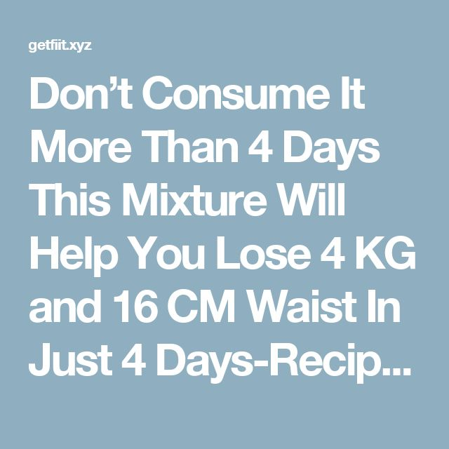 Don't Consume It More Than 4 Days This Mixture Will Help You Lose 4 KG and 16 CM Waist In Just 4 Days-Recipe – Get Fit