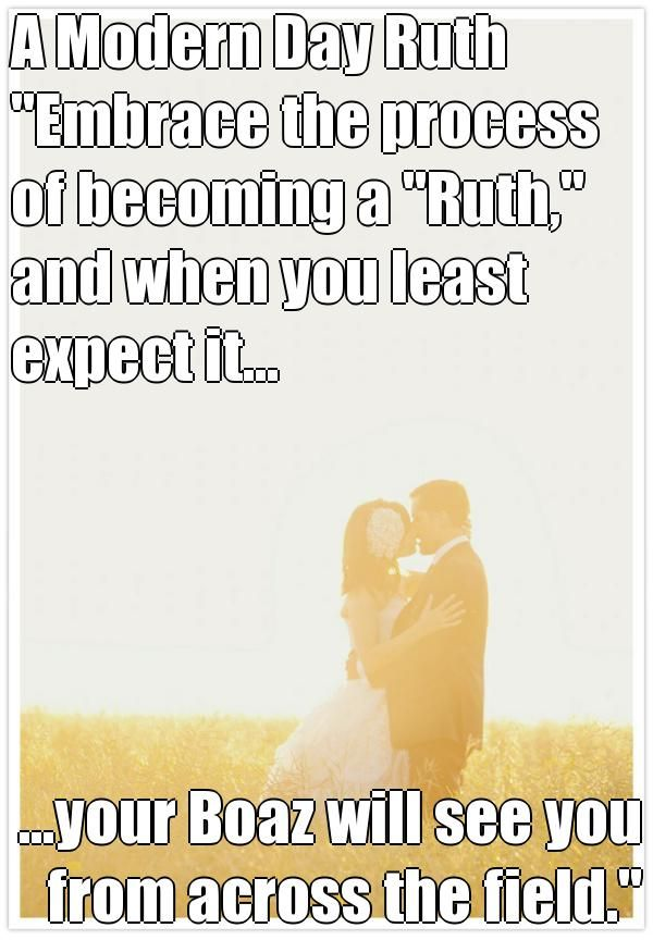 "A Modern Day Ruth  ""Embrace the process of becoming a ""Ruth,"" and when you least expect it... ...your Boaz will see you from across the field."" (courtesy of @Pinstamatic http://pinstamatic.com)"