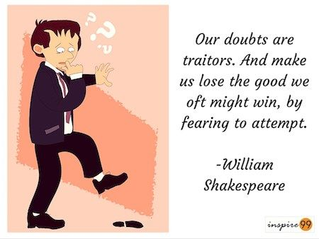 Our Doubts Are Our Traitors - William Shakespeare :http://inspire99.com/doubts-traitors-william-shakespeare/