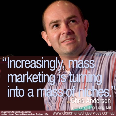 """Increasingly, mass marketing is turning into a mass of niches."" - Chris Anderson"