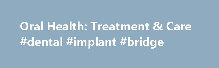 Oral Health: Treatment & Care #dental #implant #bridge  #dental treatment # Treatments Surgeries Crooked Teeth and Misaligned Bites Most often crooked teeth, overbites, and underb