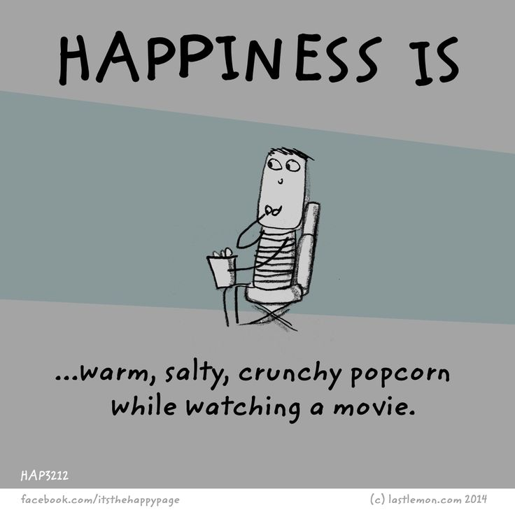 Happiness is warm, salty, crunchy popcorn while watching a movie.