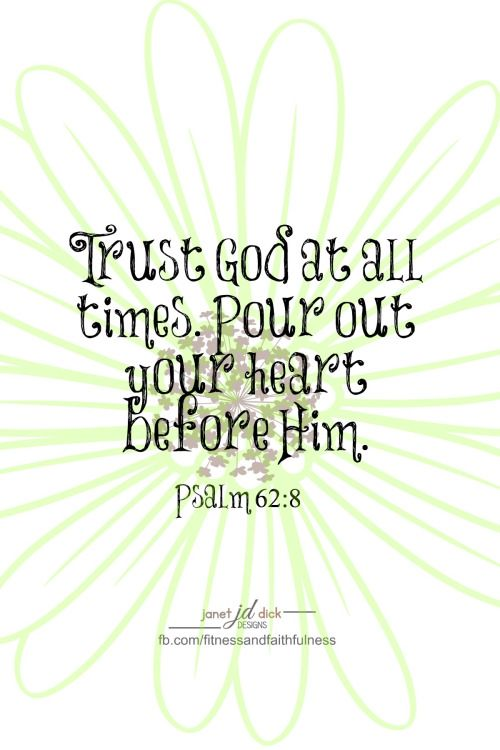 """""""Trust God at ALL times. Pour out your HEART before Him""""...Psalm 62:8."""
