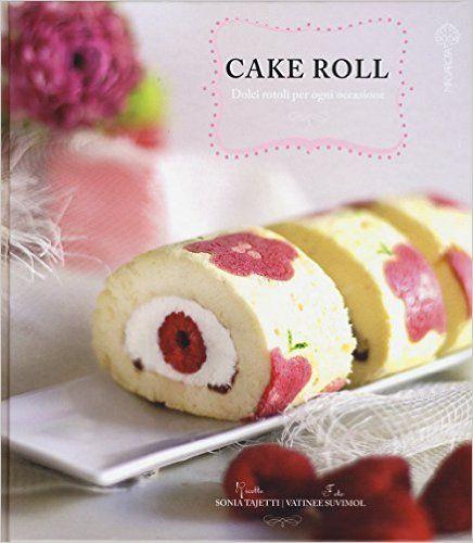 Amazon.it: Cake roll. Dolci rotoli per ogni occasione - Sonia Tajetti - Libri