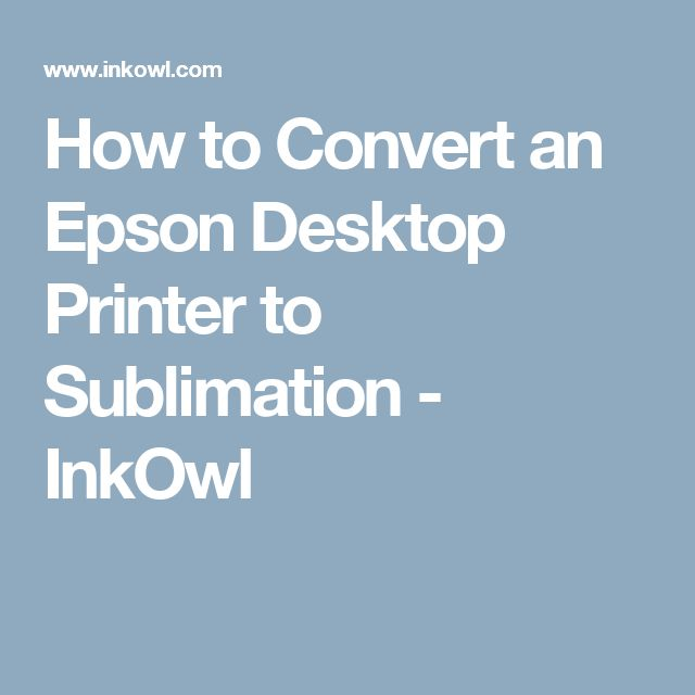 How to Convert an Epson Desktop Printer to Sublimation - InkOwl