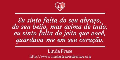 Eu sinto falta do seu abraço, do seu beijo, mas acima de tudo, eu sinto falta do jeito que você, guardava-me em seu coração. http://www.lindasfrasesdeamor.org/mensagens/amor/coracao