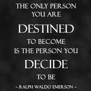 The only person you are destined to become is the person you