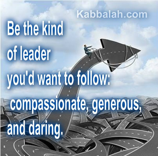 Be the kind of leader you'd want to follow:  Compassionate, generous and daring.