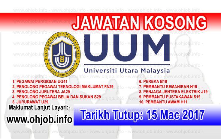Jawatan Kosong UUM - Universiti Utara Malaysia (15 Mac 2017)   Kerja Kosong UUM - Universiti Utara Malaysia Mac 2017  Permohonan adalah dipelawa kepada warganegara Malaysia bagi mengisi kekosongan jawatan di UUM - Universiti Utara Malaysia Mac 2017 seperti berikut:- 1. PEGAWAI PERGIGIAN UG41 2. PENOLONG PEGAWAI TEKNOLOGI MAKLUMAT FA29 3. PENOLONG JURUTERA JA29 4. PENOLONG PEGAWAI BELIA DAN SUKAN S29 5. JURURAWAT U29 6. PEREKA B19 7. PEMBANTU KEMAHIRAN H19 8. PENJAGA JENTERA ELEKTRIK J19 9…