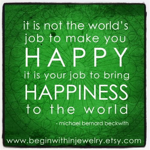 """""""It is not the world's job to make you happy; it is YOUR job to bring happiness to the world"""" - Rev. Michael Beckwith #inspiration #quote"""
