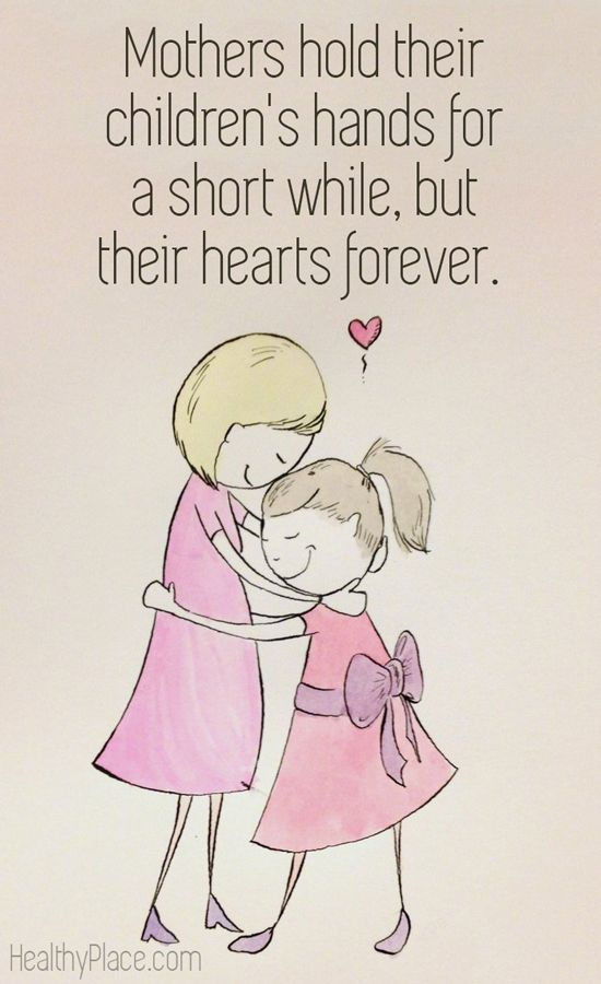 Happy Mother's Day. Mothers hold their children's hands for a short while, but their hearts forever. www.HealthyPlace.com