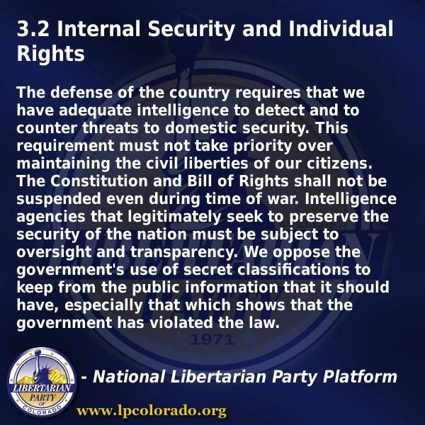 LIBERTARIAN PARTY PLATFORM – 3.2 Internal Security and Individual Rights  The defense of the country requires that we have adequate intelligence to detect and to counter threats to domestic security. This requirement must not take priority over maintaining the civil liberties of our citizens. CLICK TO READ MORE