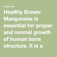 Healthy Bones: Manganese is essential for proper and normal growth of human bone structure. It is a very effective mineral in aiding in the increase of the mineral density of spinal bone. This is especially true and useful for post-menopausal women. Many women suffer from manganese deficiency after they go through menopause, so increasing the amount of trace minerals that women consume is an important factor in preventing fractures. Although research has yet to consistently prove that…