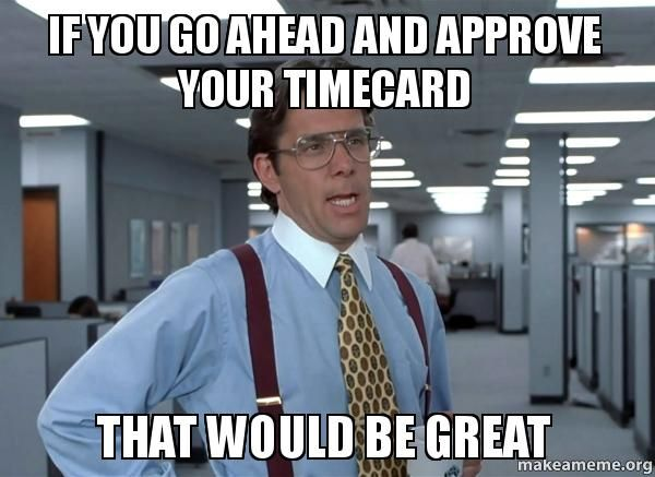 Approve Your Time Card Meme the Office | That Would Be Great (Office Space Bill Lumbergh) meme