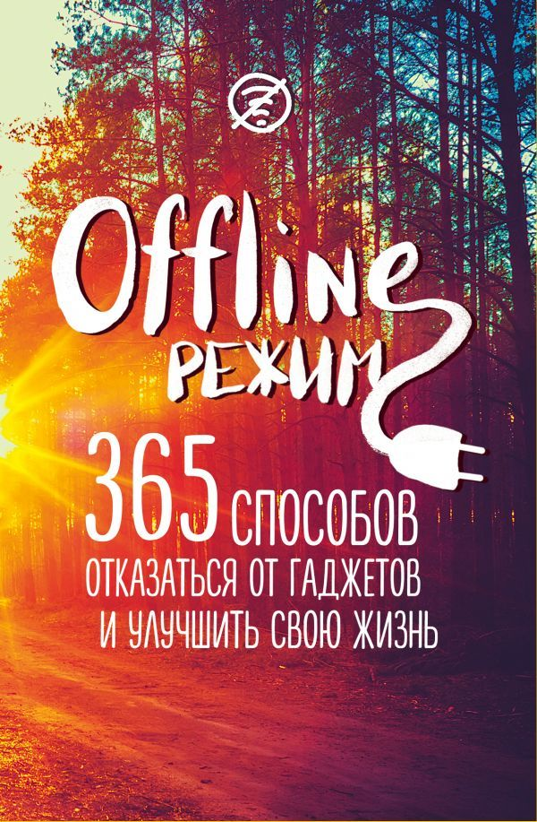 Офлайн-режим: 365 способов отказаться от гаджетов и улучшить свою жизнь
